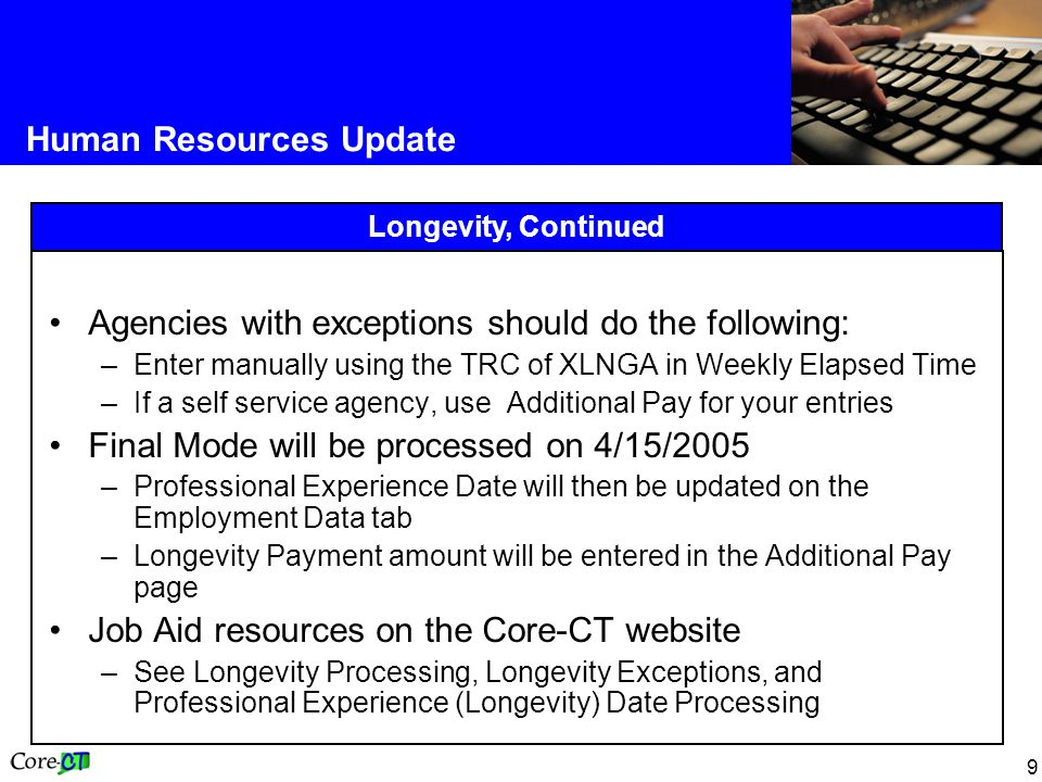 9 Human Resources Update Longevity, Continued Agencies with exceptions should do the following: –Enter manually using the TRC of XLNGA in Weekly Elapsed Time –If a self service agency, use Additional Pay for your entries Final Mode will be processed on 4/15/2005 –Professional Experience Date will then be updated on the Employment Data tab –Longevity Payment amount will be entered in the Additional Pay page Job Aid resources on the Core-CT website –See Longevity Processing, Longevity Exceptions, and Professional Experience (Longevity) Date Processing