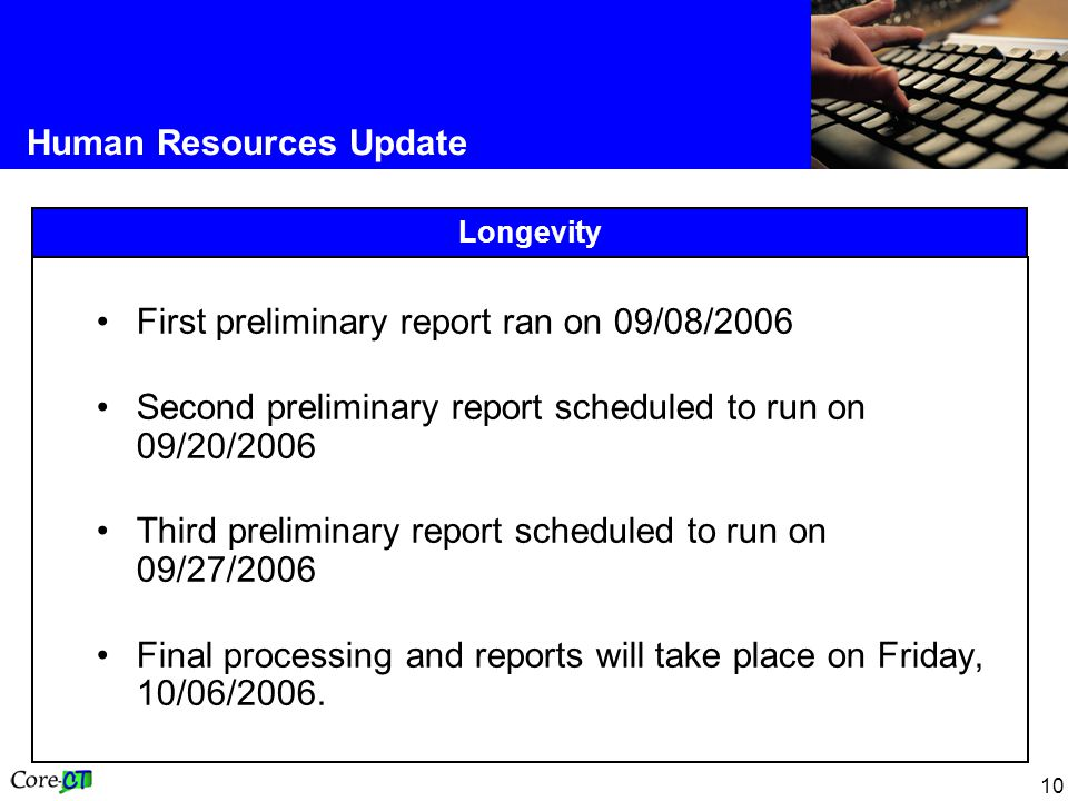 10 Human Resources Update Longevity First preliminary report ran on 09/08/2006 Second preliminary report scheduled to run on 09/20/2006 Third preliminary report scheduled to run on 09/27/2006 Final processing and reports will take place on Friday, 10/06/2006.