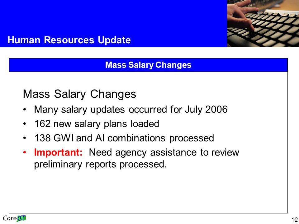 12 Human Resources Update Mass Salary Changes Many salary updates occurred for July new salary plans loaded 138 GWI and AI combinations processed Important: Need agency assistance to review preliminary reports processed.