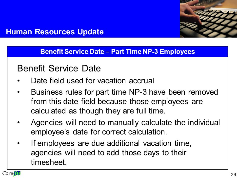 29 Human Resources Update Benefit Service Date – Part Time NP-3 Employees Benefit Service Date Date field used for vacation accrual Business rules for part time NP-3 have been removed from this date field because those employees are calculated as though they are full time.