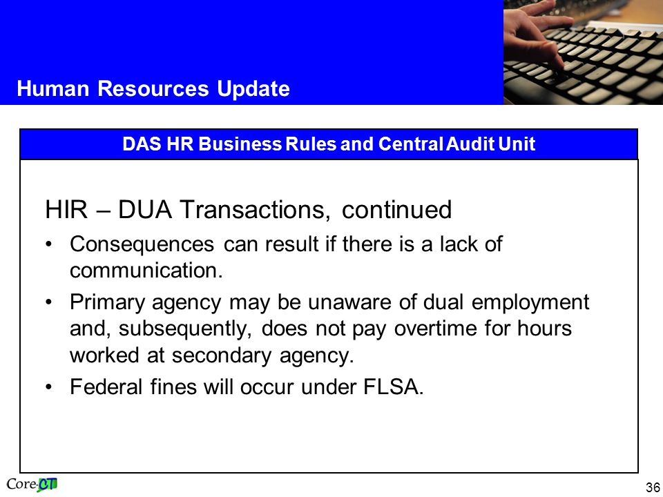 36 Human Resources Update DAS HR Business Rules and Central Audit Unit HIR – DUA Transactions, continued Consequences can result if there is a lack of communication.