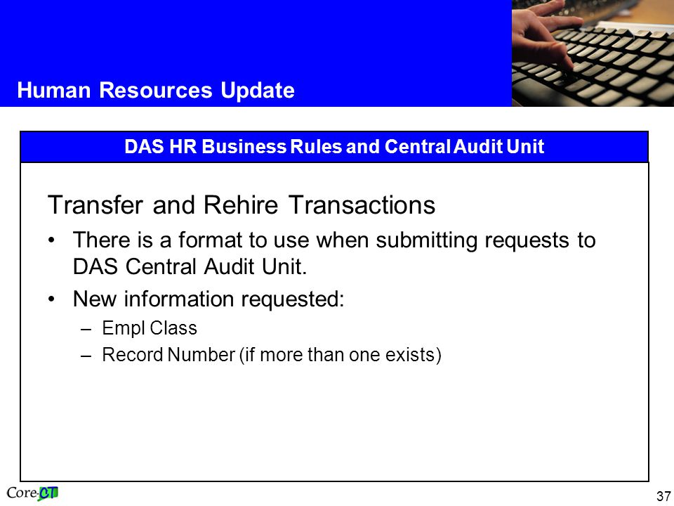 37 Human Resources Update DAS HR Business Rules and Central Audit Unit Transfer and Rehire Transactions There is a format to use when submitting requests to DAS Central Audit Unit.