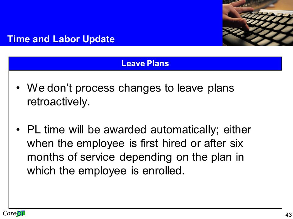 43 Time and Labor Update Leave Plans We don't process changes to leave plans retroactively.