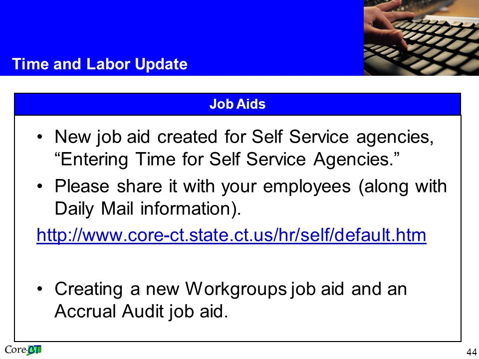 44 Time and Labor Update Job Aids New job aid created for Self Service agencies, Entering Time for Self Service Agencies. Please share it with your employees (along with Daily Mail information).