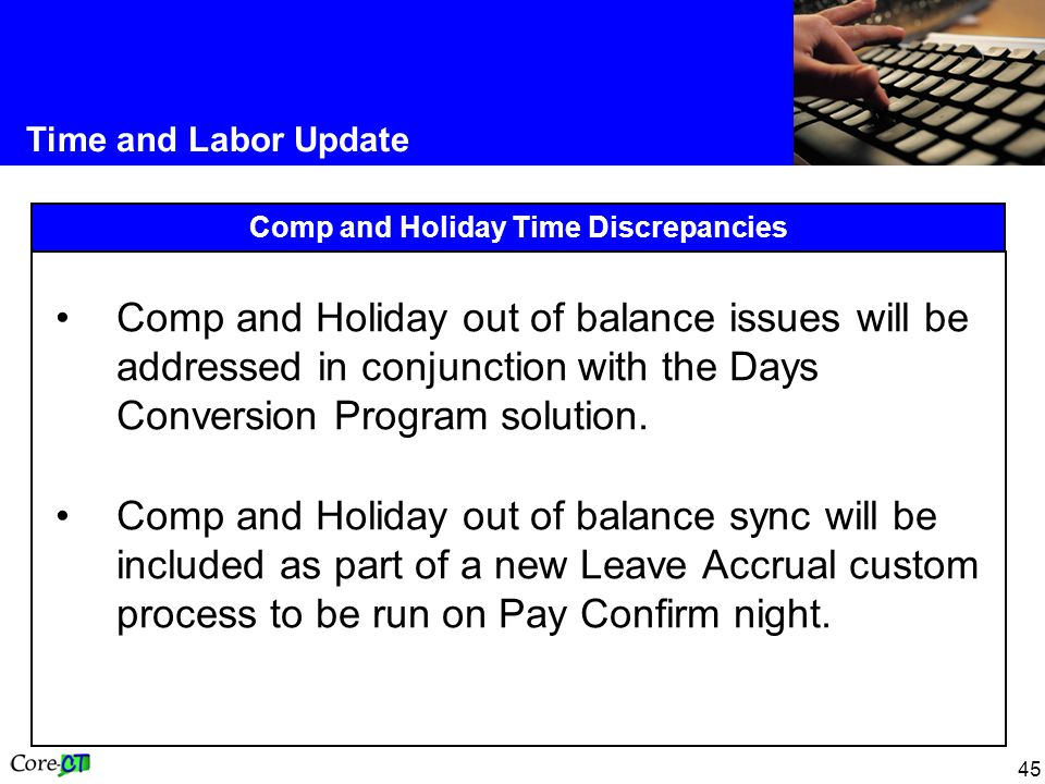 45 Time and Labor Update Comp and Holiday Time Discrepancies Comp and Holiday out of balance issues will be addressed in conjunction with the Days Conversion Program solution.