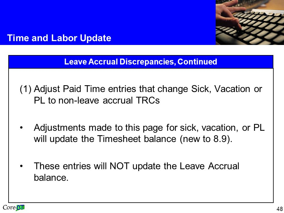 48 Time and Labor Update Leave Accrual Discrepancies, Continued (1)Adjust Paid Time entries that change Sick, Vacation or PL to non-leave accrual TRCs Adjustments made to this page for sick, vacation, or PL will update the Timesheet balance (new to 8.9).