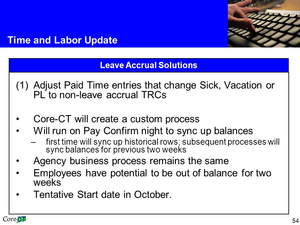 54 Time and Labor Update Leave Accrual Solutions (1)Adjust Paid Time entries that change Sick, Vacation or PL to non-leave accrual TRCs Core-CT will create a custom process Will run on Pay Confirm night to sync up balances –first time will sync up historical rows; subsequent processes will sync balances for previous two weeks Agency business process remains the same Employees have potential to be out of balance for two weeks Tentative Start date in October.