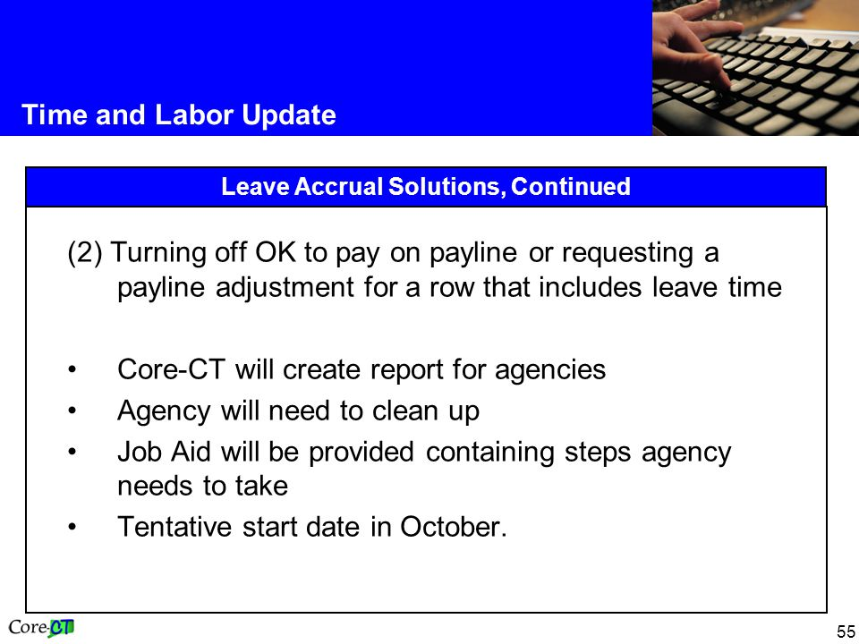55 Time and Labor Update Leave Accrual Solutions, Continued (2) Turning off OK to pay on payline or requesting a payline adjustment for a row that includes leave time Core-CT will create report for agencies Agency will need to clean up Job Aid will be provided containing steps agency needs to take Tentative start date in October.
