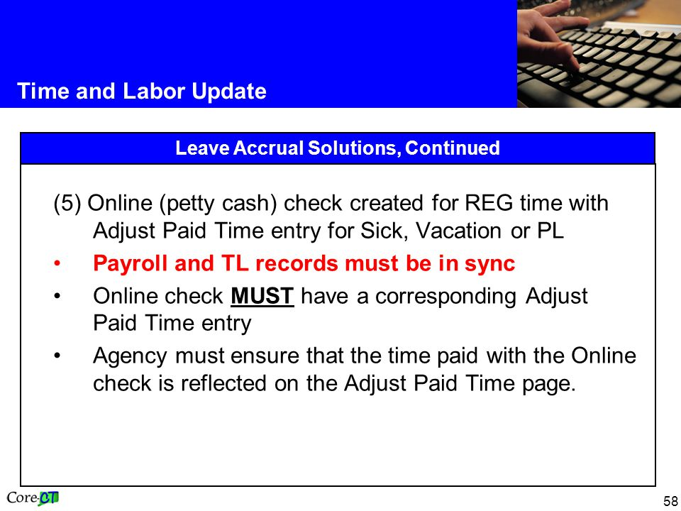 58 Time and Labor Update Leave Accrual Solutions, Continued (5) Online (petty cash) check created for REG time with Adjust Paid Time entry for Sick, Vacation or PL Payroll and TL records must be in sync Online check MUST have a corresponding Adjust Paid Time entry Agency must ensure that the time paid with the Online check is reflected on the Adjust Paid Time page.