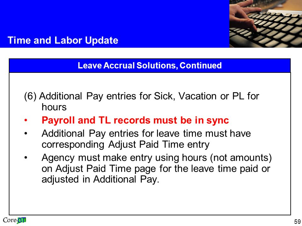 59 Time and Labor Update Leave Accrual Solutions, Continued (6) Additional Pay entries for Sick, Vacation or PL for hours Payroll and TL records must be in sync Additional Pay entries for leave time must have corresponding Adjust Paid Time entry Agency must make entry using hours (not amounts) on Adjust Paid Time page for the leave time paid or adjusted in Additional Pay.