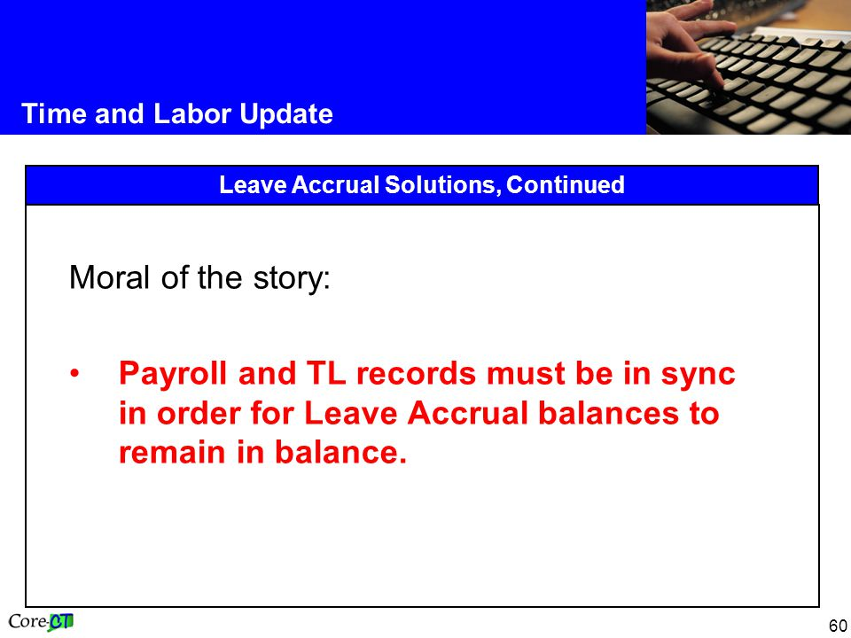 60 Time and Labor Update Leave Accrual Solutions, Continued Moral of the story: Payroll and TL records must be in sync in order for Leave Accrual balances to remain in balance.