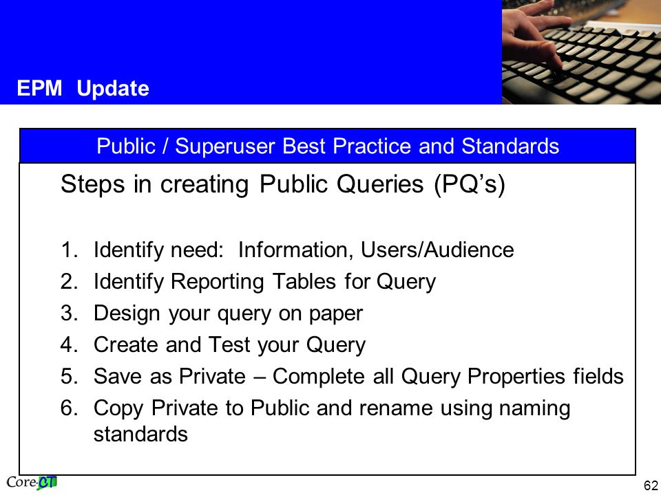 62 EPM Update Public / Superuser Best Practice and Standards Steps in creating Public Queries (PQ's) 1.Identify need: Information, Users/Audience 2.Identify Reporting Tables for Query 3.Design your query on paper 4.Create and Test your Query 5.Save as Private – Complete all Query Properties fields 6.Copy Private to Public and rename using naming standards