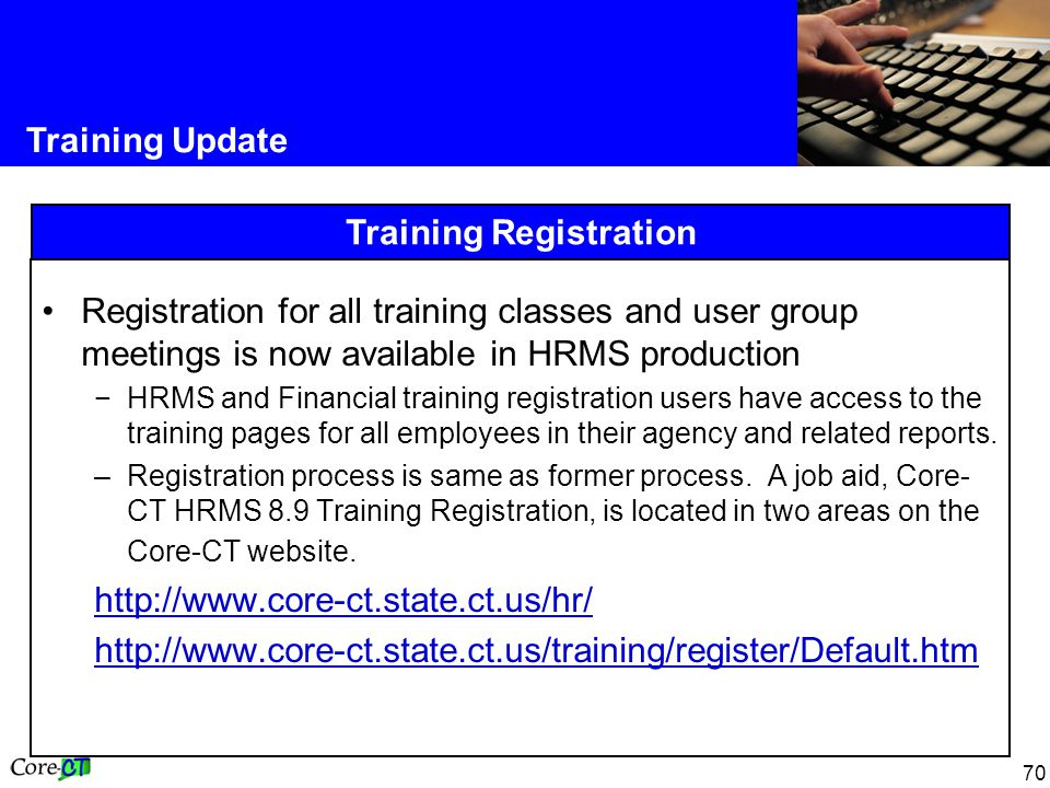 70 Training Update Training Registration Registration for all training classes and user group meetings is now available in HRMS production −HRMS and Financial training registration users have access to the training pages for all employees in their agency and related reports.