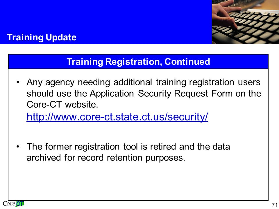 71 Training Update Training Registration, Continued Any agency needing additional training registration users should use the Application Security Request Form on the Core-CT website.