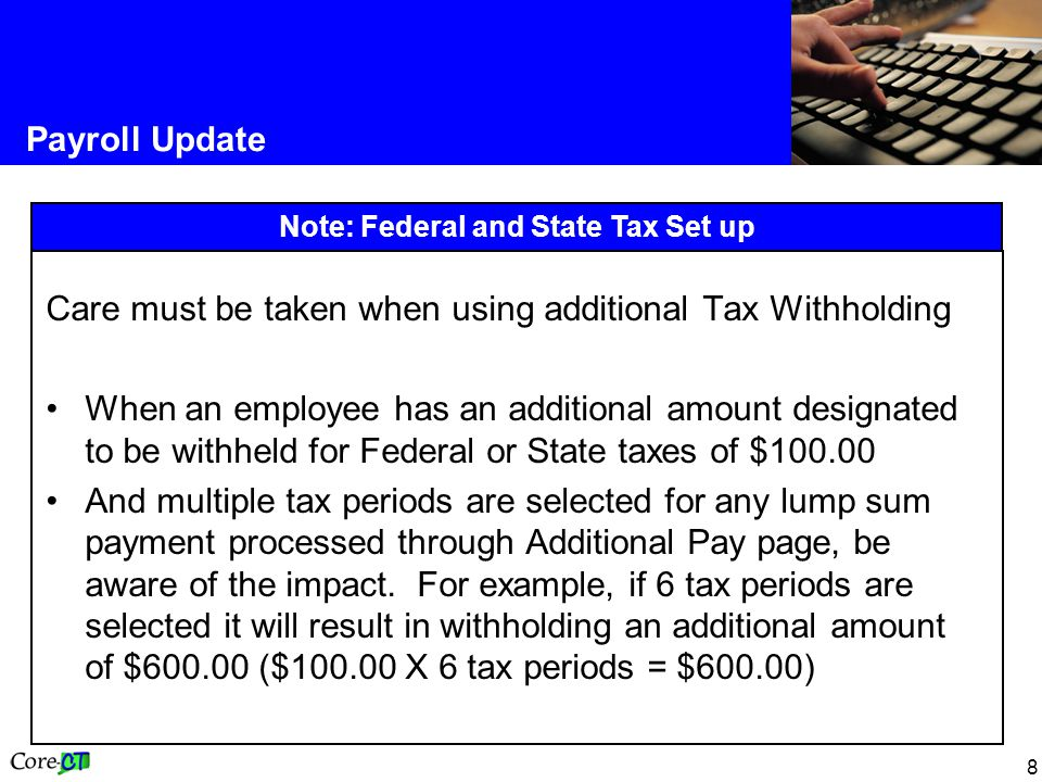 8 Payroll Update Note: Federal and State Tax Set up Care must be taken when using additional Tax Withholding When an employee has an additional amount designated to be withheld for Federal or State taxes of $ And multiple tax periods are selected for any lump sum payment processed through Additional Pay page, be aware of the impact.