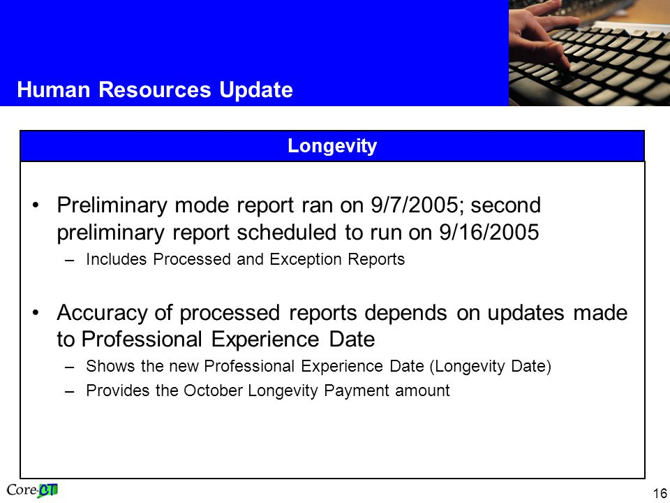 16 Human Resources Update Longevity Preliminary mode report ran on 9/7/2005; second preliminary report scheduled to run on 9/16/2005 –Includes Processed and Exception Reports Accuracy of processed reports depends on updates made to Professional Experience Date –Shows the new Professional Experience Date (Longevity Date) –Provides the October Longevity Payment amount