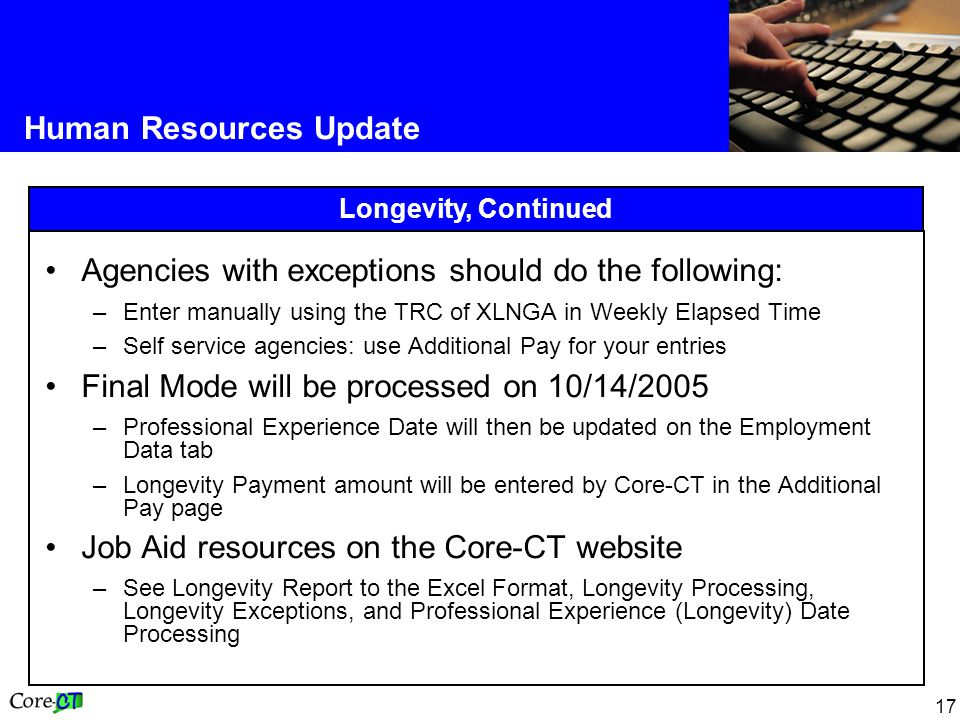 17 Human Resources Update Longevity, Continued Agencies with exceptions should do the following: –Enter manually using the TRC of XLNGA in Weekly Elapsed Time –Self service agencies: use Additional Pay for your entries Final Mode will be processed on 10/14/2005 –Professional Experience Date will then be updated on the Employment Data tab –Longevity Payment amount will be entered by Core-CT in the Additional Pay page Job Aid resources on the Core-CT website –See Longevity Report to the Excel Format, Longevity Processing, Longevity Exceptions, and Professional Experience (Longevity) Date Processing