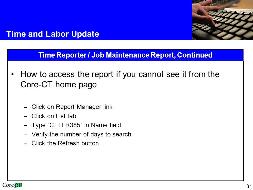 31 Time and Labor Update Time Reporter / Job Maintenance Report, Continued How to access the report if you cannot see it from the Core-CT home page –Click on Report Manager link –Click on List tab –Type CTTLR385 in Name field –Verify the number of days to search –Click the Refresh button