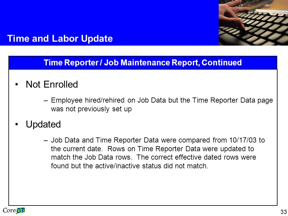 33 Time and Labor Update Time Reporter / Job Maintenance Report, Continued Not Enrolled –Employee hired/rehired on Job Data but the Time Reporter Data page was not previously set up Updated –Job Data and Time Reporter Data were compared from 10/17/03 to the current date.
