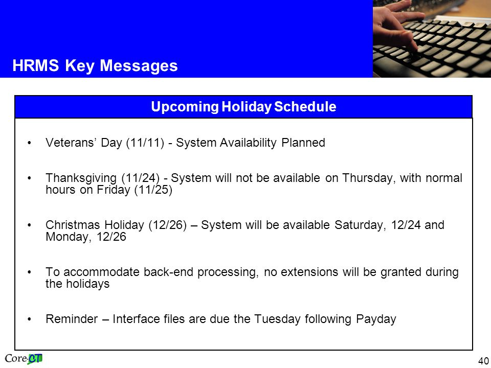 40 HRMS Key Messages Upcoming Holiday Schedule Veterans' Day (11/11) - System Availability Planned Thanksgiving (11/24) - System will not be available on Thursday, with normal hours on Friday (11/25) Christmas Holiday (12/26) – System will be available Saturday, 12/24 and Monday, 12/26 To accommodate back-end processing, no extensions will be granted during the holidays Reminder – Interface files are due the Tuesday following Payday