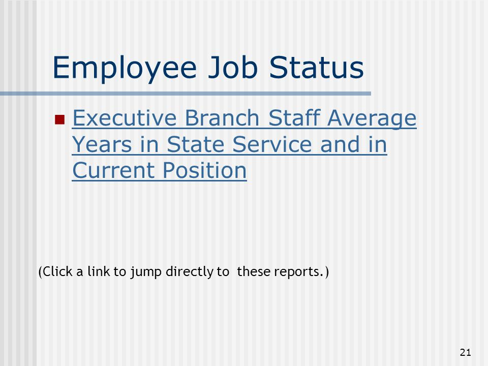 21 Employee Job Status Executive Branch Staff Average Years in State Service and in Current Position Executive Branch Staff Average Years in State Service and in Current Position (Click a link to jump directly to these reports.)