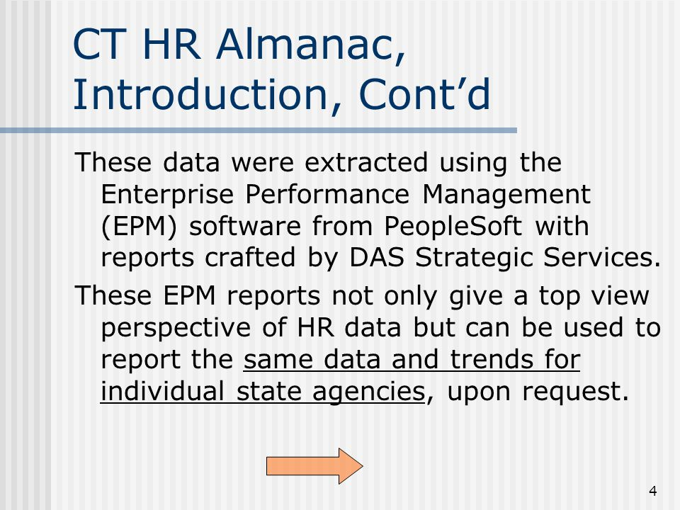 4 CT HR Almanac, Introduction, Cont'd These data were extracted using the Enterprise Performance Management (EPM) software from PeopleSoft with reports crafted by DAS Strategic Services.