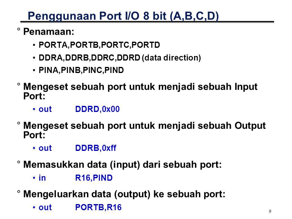 9 Penggunaan Port I/O 8 bit (A,B,C,D) °Penamaan: PORTA,PORTB,PORTC,PORTD DDRA,DDRB,DDRC,DDRD (data direction) PINA,PINB,PINC,PIND °Mengeset sebuah port untuk menjadi sebuah Input Port: outDDRD,0x00 °Mengeset sebuah port untuk menjadi sebuah Output Port: outDDRB,0xff °Memasukkan data (input) dari sebuah port: inR16,PIND °Mengeluarkan data (output) ke sebuah port: outPORTB,R16