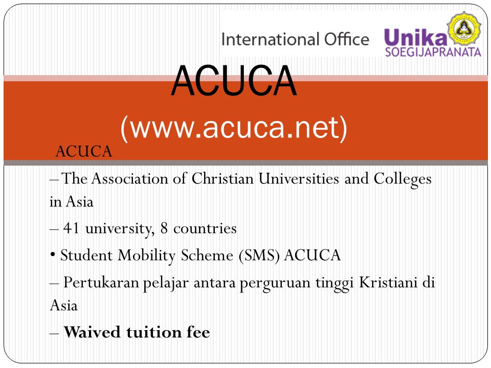 ACUCA – The Association of Christian Universities and Colleges in Asia – 41 university, 8 countries Student Mobility Scheme (SMS) ACUCA – Pertukaran pelajar antara perguruan tinggi Kristiani di Asia – Waived tuition fee ACUCA (www.acuca.net)