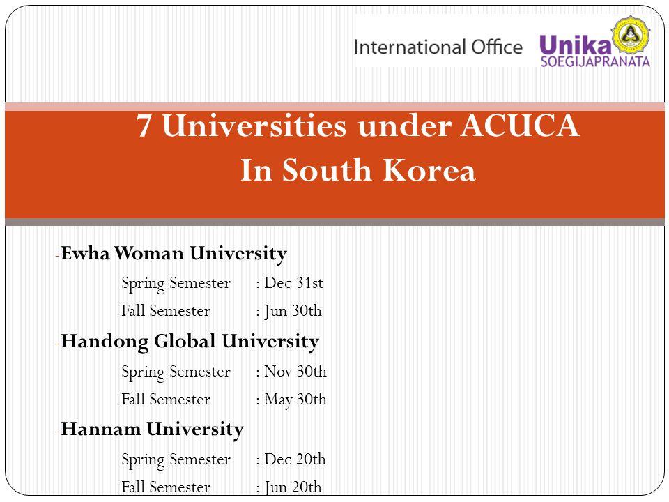 7 Universities under ACUCA In South Korea - Ewha Woman University Spring Semester : Dec 31st Fall Semester: Jun 30th - Handong Global University Sprin