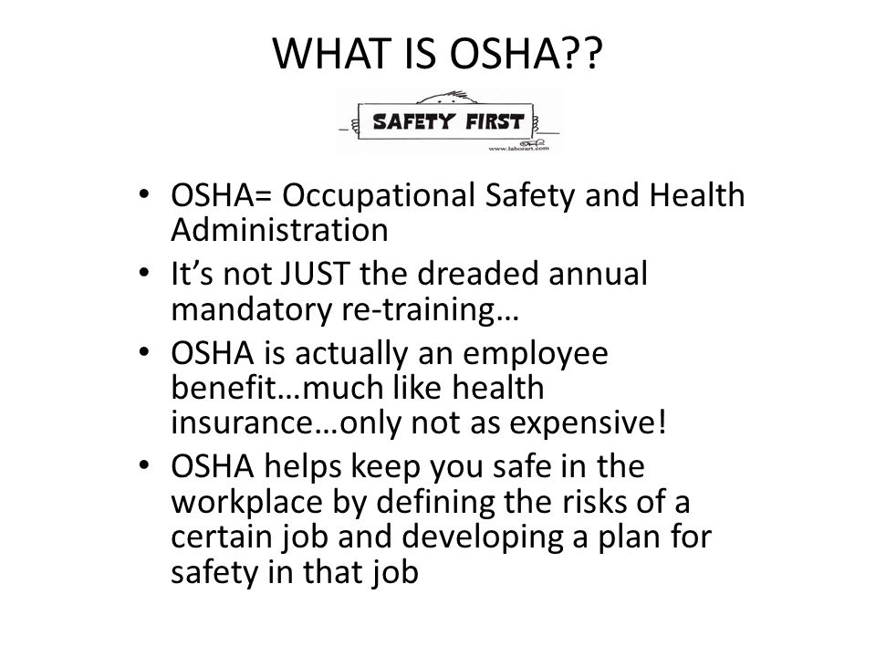 WHAT IS OSHA?? OSHA= Occupational Safety and Health Administration It's not JUST the dreaded annual mandatory re-training… OSHA is actually an employe