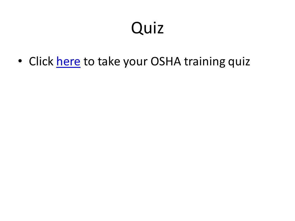 Quiz Click here to take your OSHA training quizhere
