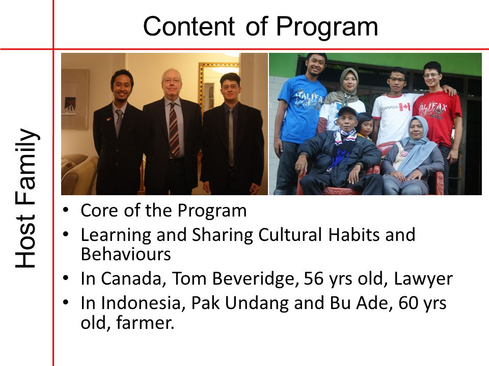 Content of Program Host Family Core of the Program Learning and Sharing Cultural Habits and Behaviours In Canada, Tom Beveridge, 56 yrs old, Lawyer In Indonesia, Pak Undang and Bu Ade, 60 yrs old, farmer.