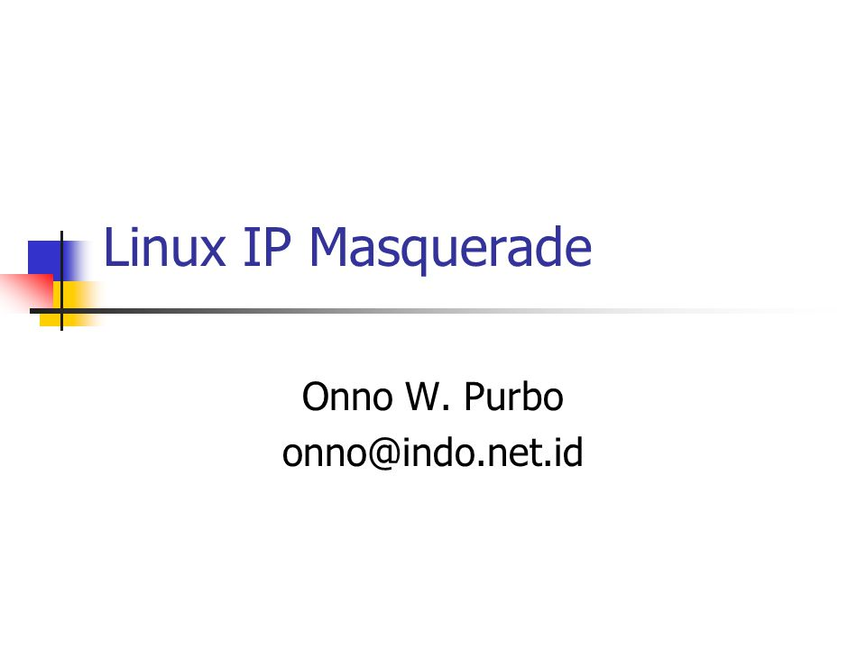 Linux IP Masquerade Onno W. Purbo onno@indo.net.id