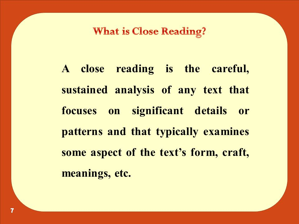 A close reading is the careful, sustained analysis of any text that focuses on significant details or patterns and that typically examines some aspect of the text's form, craft, meanings, etc.