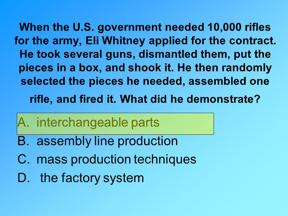 When the U.S. government needed 10,000 rifles for the army, Eli Whitney applied for the contract. He took several guns, dismantled them, put the piece