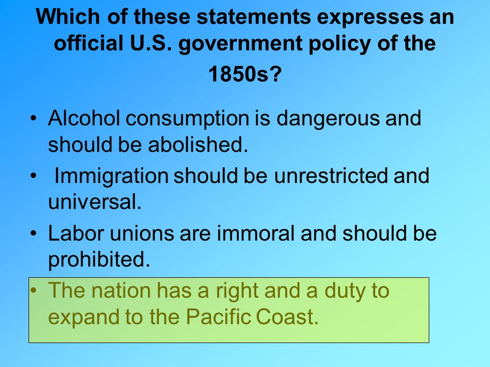 Which of these statements expresses an official U.S. government policy of the 1850s? Alcohol consumption is dangerous and should be abolished. Immigra
