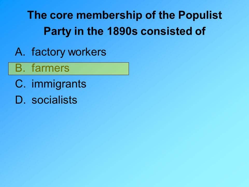 The core membership of the Populist Party in the 1890s consisted of A.factory workers B.farmers C.immigrants D.socialists
