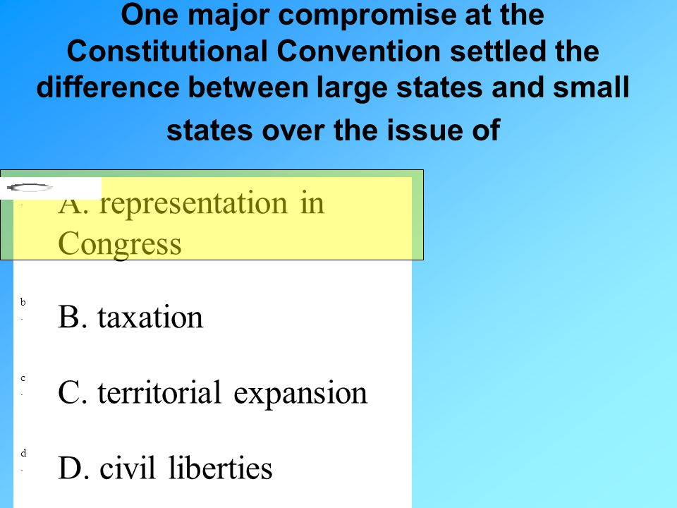 One major compromise at the Constitutional Convention settled the difference between large states and small states over the issue of a.a. A. represent