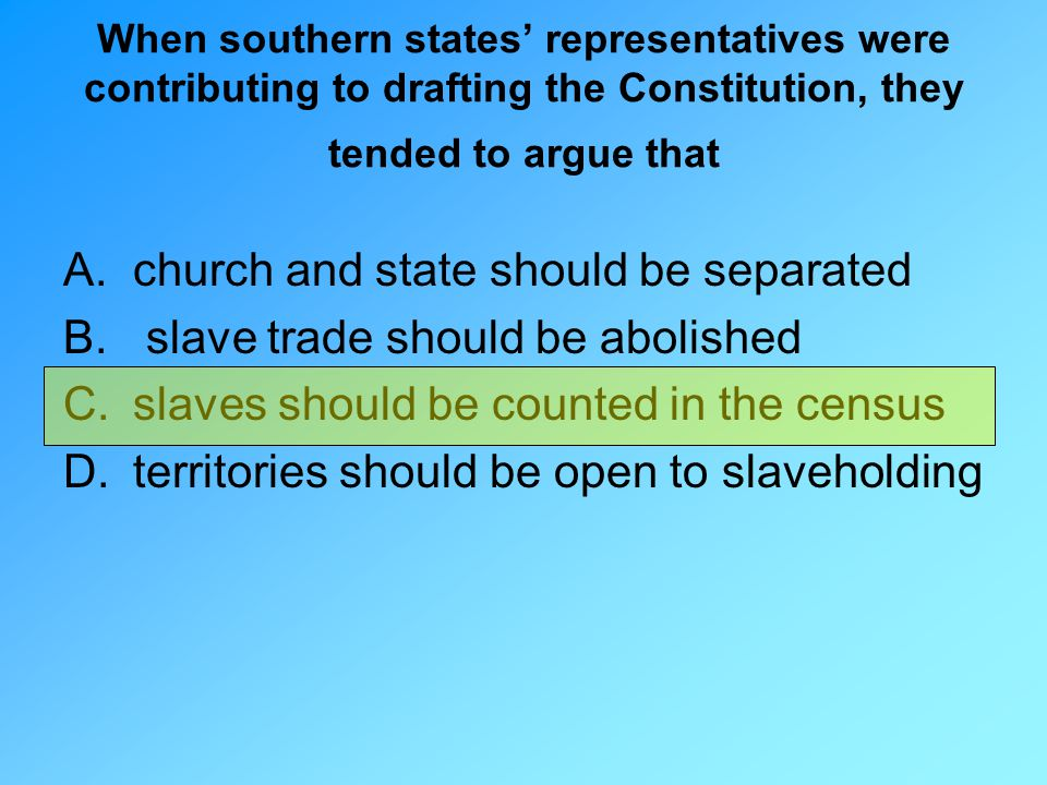 When southern states' representatives were contributing to drafting the Constitution, they tended to argue that A.church and state should be separated