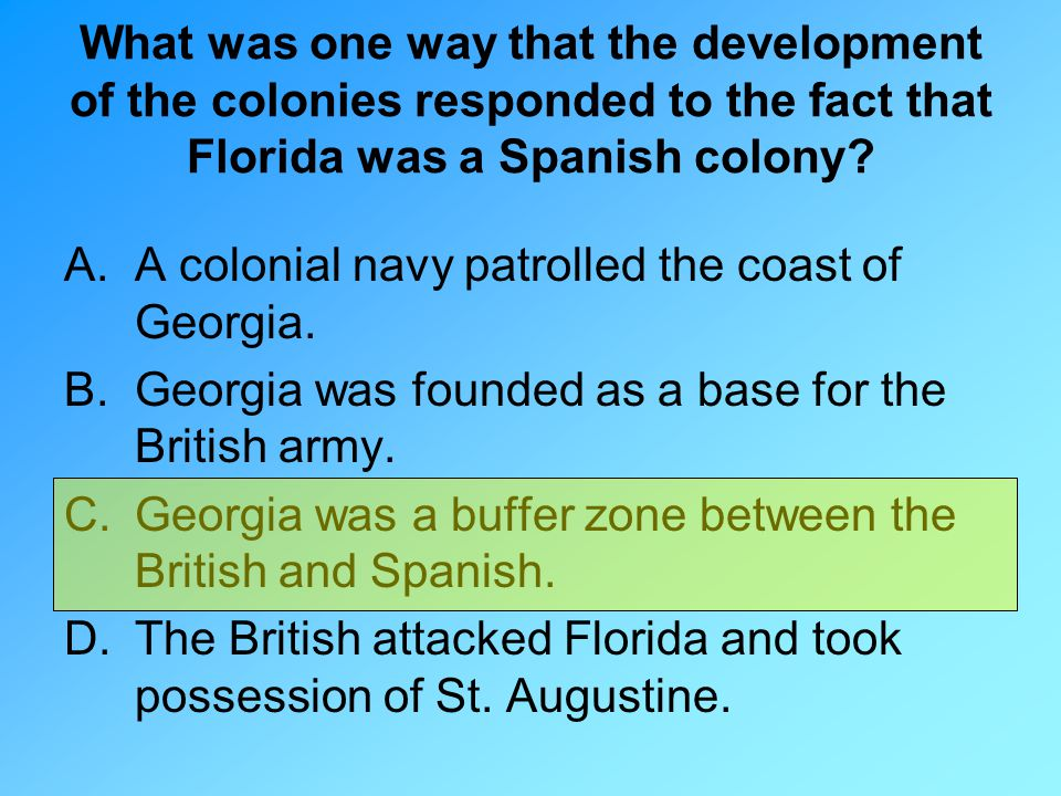 What was one way that the development of the colonies responded to the fact that Florida was a Spanish colony? A.A colonial navy patrolled the coast o