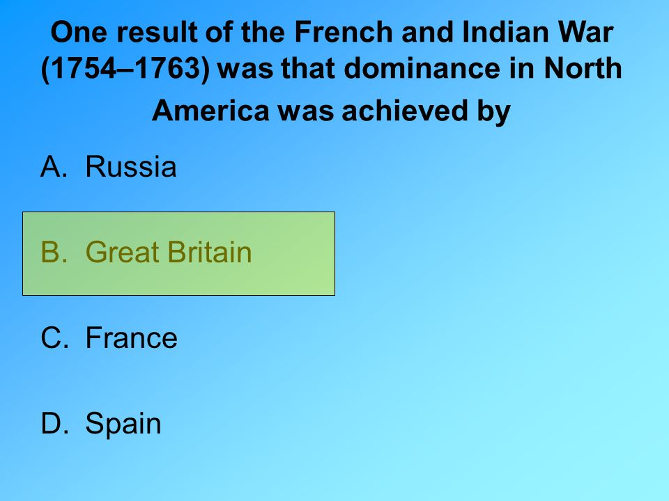 One result of the French and Indian War (1754–1763) was that dominance in North America was achieved by A.Russia B.Great Britain C.France D.Spain