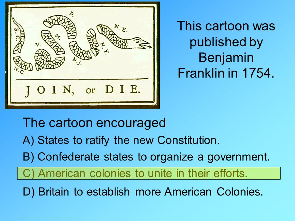This cartoon was published by Benjamin Franklin in 1754. The cartoon encouraged A) States to ratify the new Constitution. B) Confederate states to org
