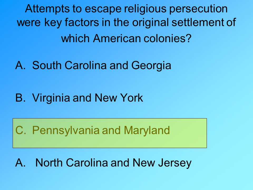 Attempts to escape religious persecution were key factors in the original settlement of which American colonies? A.South Carolina and Georgia B.Virgin