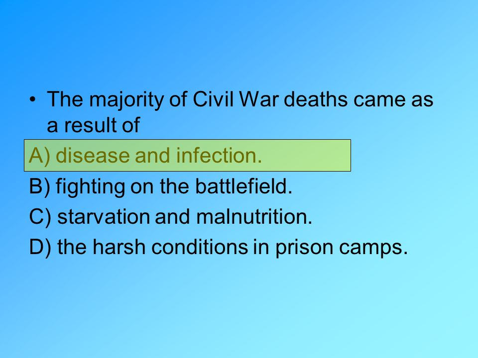 The majority of Civil War deaths came as a result of A) disease and infection. B) fighting on the battlefield. C) starvation and malnutrition. D) the