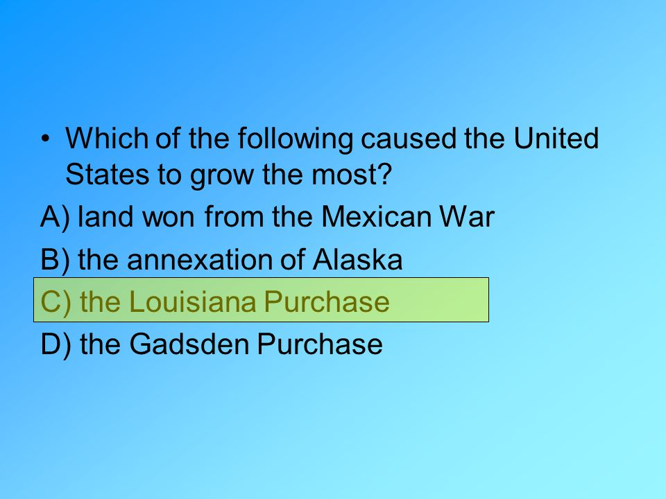 Which of the following caused the United States to grow the most? A) land won from the Mexican War B) the annexation of Alaska C) the Louisiana Purcha