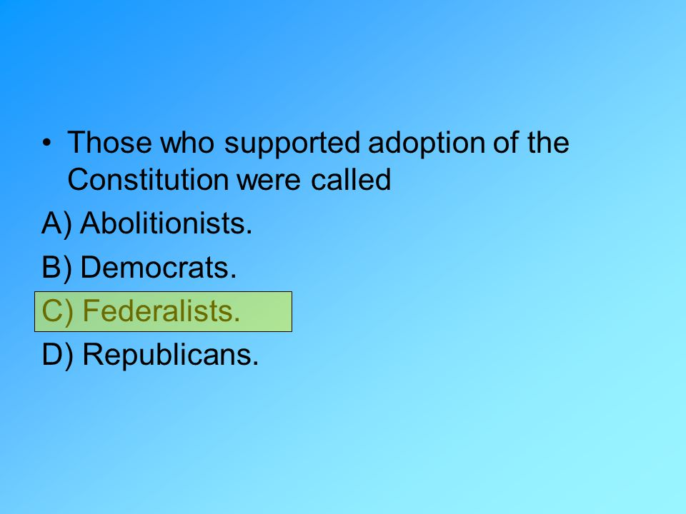 Those who supported adoption of the Constitution were called A) Abolitionists. B) Democrats. C) Federalists. D) Republicans.