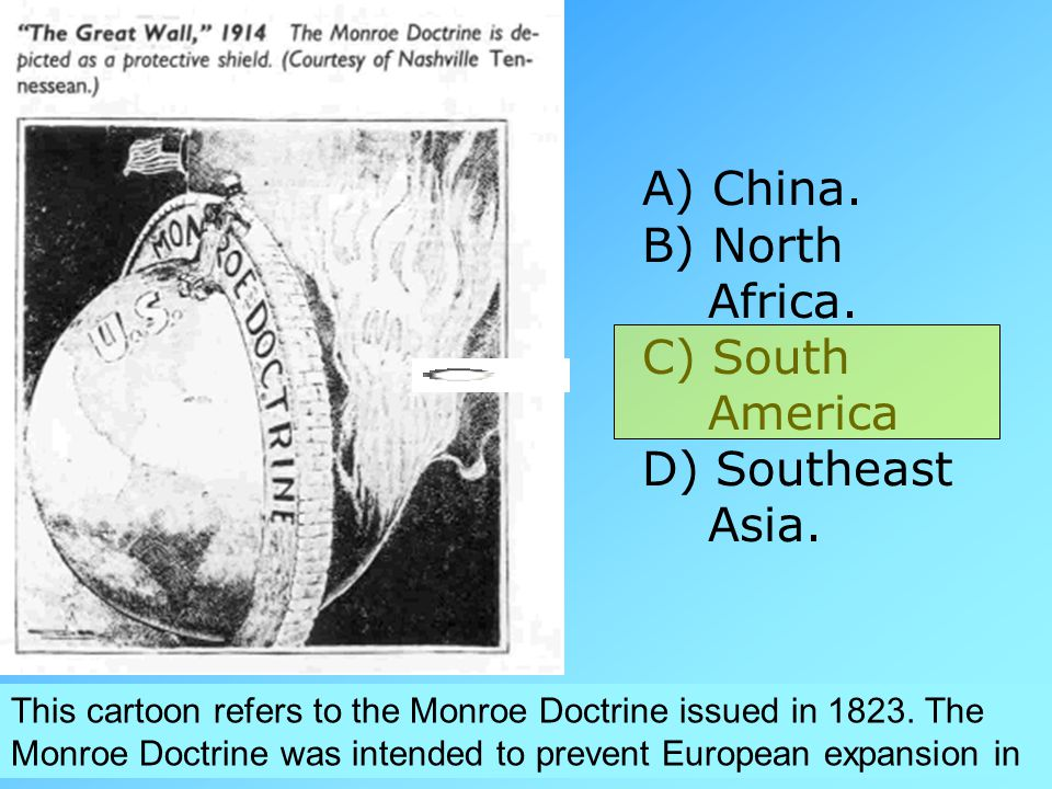 This cartoon refers to the Monroe Doctrine issued in 1823. The Monroe Doctrine was intended to prevent European expansion in A) China. B) North Africa