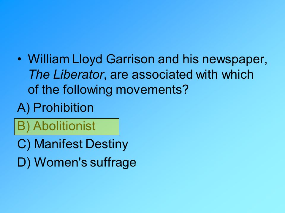 William Lloyd Garrison and his newspaper, The Liberator, are associated with which of the following movements? A) Prohibition B) Abolitionist C) Manif