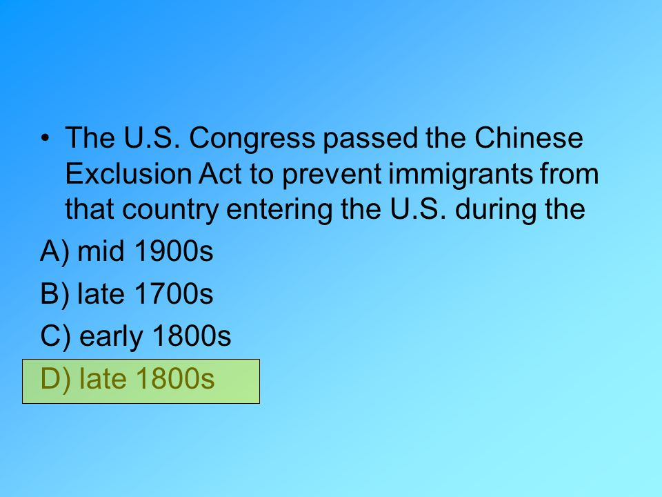 The U.S. Congress passed the Chinese Exclusion Act to prevent immigrants from that country entering the U.S. during the A) mid 1900s B) late 1700s C)