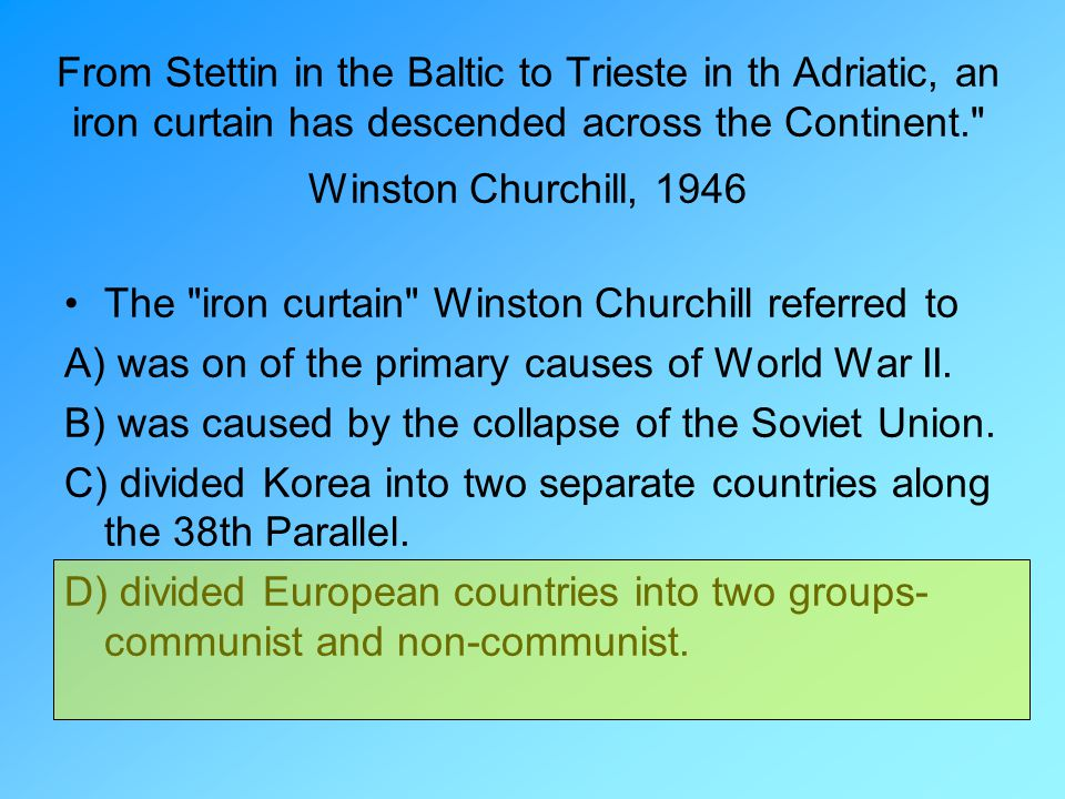 From Stettin in the Baltic to Trieste in th Adriatic, an iron curtain has descended across the Continent.